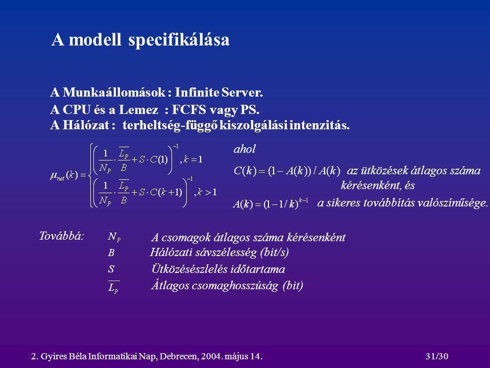2. Gyires Béla Informatikai Nap, Debrecen, 2004. május 14.31/30 A modell specifikálása A Munkaállomások : Infinite Server. A CPU és a Lemez : FCFS vag