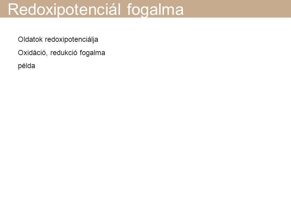 Redoxipotenciál fogalma Oldatok redoxipotenciálja Oxidáció, redukció fogalma példa