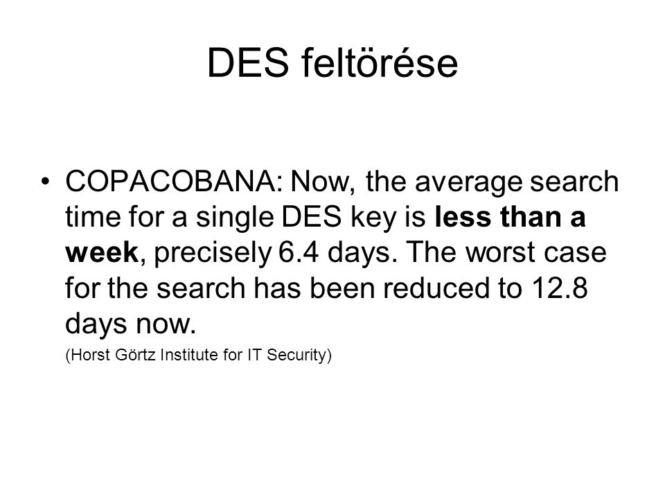 DES feltörése COPACOBANA: Now, the average search time for a single DES key is less than a week, precisely 6.4 days.