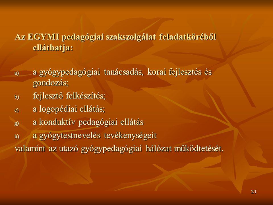 21 Az EGYMI pedagógiai szakszolgálat feladatköréből elláthatja: a) a gyógypedagógiai tanácsadás, korai fejlesztés és gondozás; b) fejlesztő felkészítés; e) a logopédiai ellátás; g) a konduktív pedagógiai ellátás h) a gyógytestnevelés tevékenységeit valamint az utazó gyógypedagógiai hálózat működtetését.