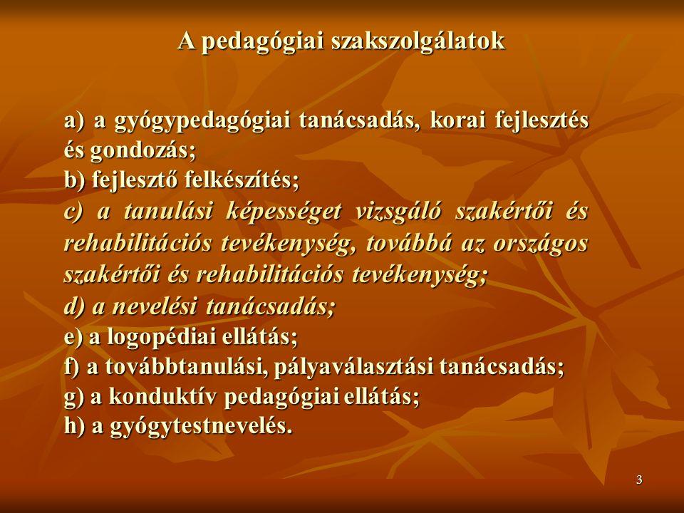 3 A pedagógiai szakszolgálatok a) a gyógypedagógiai tanácsadás, korai fejlesztés és gondozás; b) fejlesztő felkészítés; c) a tanulási képességet vizsgáló szakértői és rehabilitációs tevékenység, továbbá az országos szakértői és rehabilitációs tevékenység; d) a nevelési tanácsadás; e) a logopédiai ellátás; f) a továbbtanulási, pályaválasztási tanácsadás; g) a konduktív pedagógiai ellátás; h) a gyógytestnevelés.
