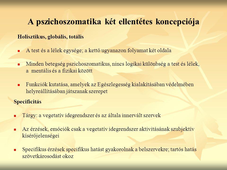 A pszichoszomatika két ellentétes koncepciója Holisztikus, globális, totális A test és a lélek egysége; a kettő ugyanazon folyamat két oldala Minden betegség pszichoszomatikus, nincs logikai különbség a test és lélek, a mentális és a fizikai között Funkciók kutatása, amelyek az Egészlegesség kialakításában védelmében helyreállításában játszanak szerepet Specificitás Tárgy: a vegetatív idegrendszer és az általa innervált szervek Az érzések, emóciók csak a vegetatív idegrendszer aktivitásának szubjektív kísérőjelenségei Specifikus érzések specifikus hatást gyakorolnak a belszervekre; tartós hatás szövetkárosodást okoz