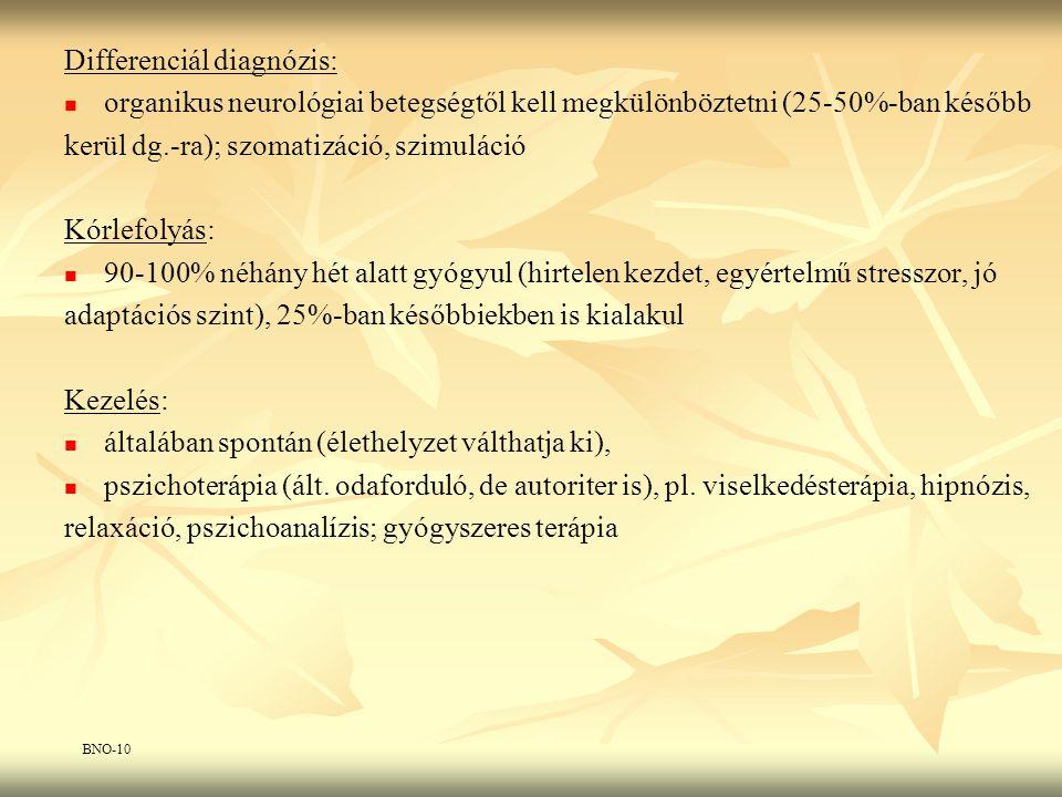 Differenciál diagnózis: organikus neurológiai betegségtől kell megkülönböztetni (25-50%-ban később kerül dg.-ra); szomatizáció, szimuláció Kórlefolyás: 90-100% néhány hét alatt gyógyul (hirtelen kezdet, egyértelmű stresszor, jó adaptációs szint), 25%-ban későbbiekben is kialakul Kezelés: általában spontán (élethelyzet válthatja ki), pszichoterápia (ált.