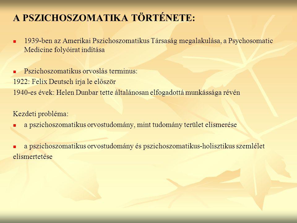 A PSZICHOSZOMATIKA TÖRTÉNETE: 1939-ben az Amerikai Pszichoszomatikus Társaság megalakulása, a Psychosomatic Medicine folyóirat indítása Pszichoszomatikus orvoslás terminus: 1922: Felix Deutsch írja le először 1940-es évek: Helen Dunbar tette általánosan elfogadottá munkássága révén Kezdeti probléma: a pszichoszomatikus orvostudomány, mint tudomány terület elismerése a pszichoszomatikus orvostudomány és pszichoszomatikus-holisztikus szemlélet elismertetése