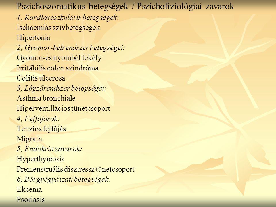 Pszichoszomatikus betegségek / Pszichofiziológiai zavarok 1, Kardiovaszkuláris betegségek: Ischaemiás szívbetegségek Hipertónia 2, Gyomor-bélrendszer betegségei: Gyomor-és nyombél fekély Irritábilis colon szindróma Colitis ulcerosa 3, Légzőrendszer betegségei: Asthma bronchiale Hiperventillációs tünetcsoport 4, Fejfájások: Tenziós fejfájás Migrain 5, Endokrin zavarok: Hyperthyreosis Premenstruális disztressz tünetcsoport 6, Bőrgyógyászati betegségek: Ekcema Psoriasis