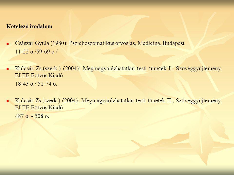 Kötelező irodalom Császár Gyula (1980): Pszichoszomatikus orvoslás, Medicina, Budapest 11-22 o./59-69 o./ Kulcsár Zs.(szerk.) (2004): Megmagyarázhatatlan testi tünetek I., Szöveggyűjtemény, ELTE Eötvös Kiadó 18-43 o./ 51-74 o.