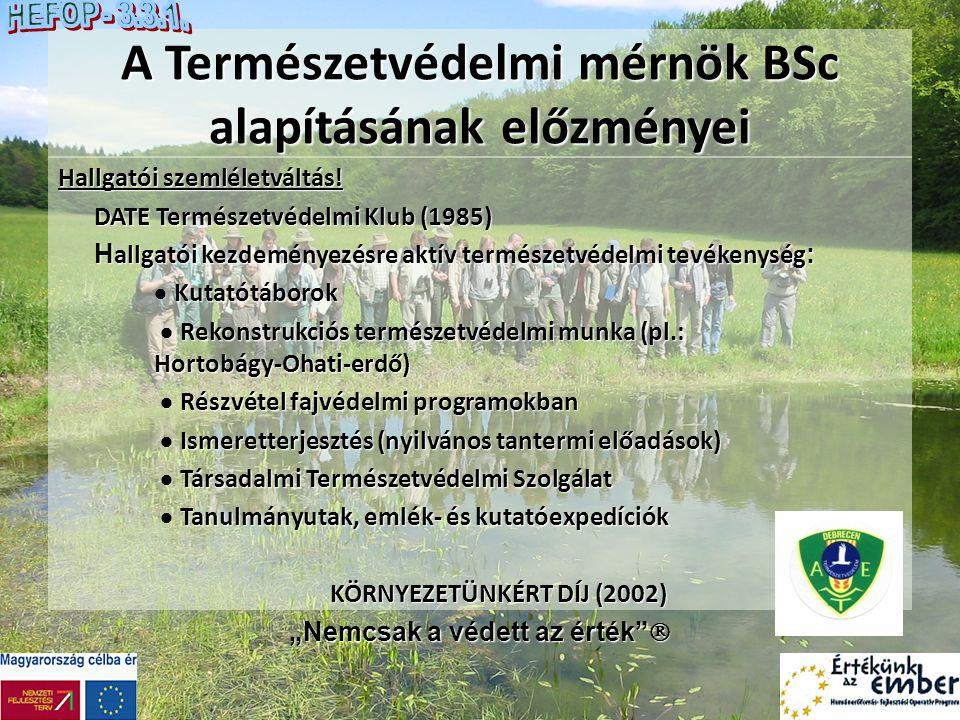 A Természetvédelmi mérnök BSc alapításának előzményei (Debrecen)  A képzési szerkezet változása - a természetvédelmi szakirányú képzés bővülése  A képzési szerkezet változása - a természetvédelmi szakirányú képzés bővülése A természetvédelem tárgy a különböző képzési formákban:  Környezetgazdálkodási agrármérnök szakirány (1992)  Környezetgazdálkodási agrármérnök szakirány (1992)  Környezetgazdálkodási agrármérnök szak (1999)  Környezetgazdálkodási agrármérnök szak (1999)  Vadgazda mérnök főiskolai szak (1998)  Vadgazda mérnök főiskolai szak (1998)  Vidékfejlesztési szakirány és szak (2000)  Vidékfejlesztési szakirány és szak (2000) Természetvédelmi mérnök főiskolai szak (2002) Előzmény: országos szinten szakalapítás (2001)!