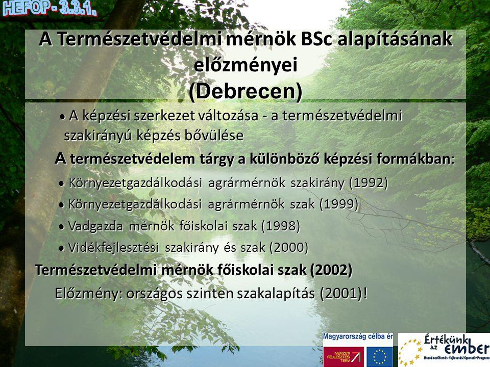 A Természetvédelmi mérnök BSc alapításának előzményei Természetvédelmi mérnök szak (főiskolai és BSc alapszak - Debrecenben ): A szak alapítása (országos szinten) DE, MTK:2001.