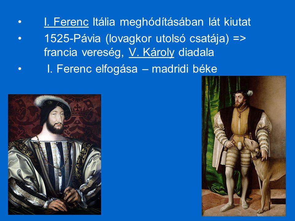 I. Ferenc Itália meghódításában lát kiutat 1525-Pávia (lovagkor utolsó csatája) => francia vereség, V. Károly diadala I. Ferenc elfogása – madridi bék