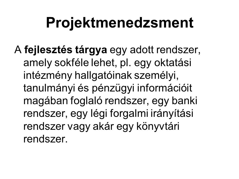 Projektmenedzsment A fejlesztés tárgya egy adott rendszer, amely sokféle lehet, pl. egy oktatási intézmény hallgatóinak személyi, tanulmányi és pénzüg