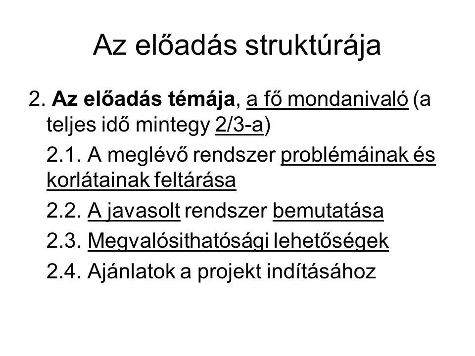 Az előadás struktúrája 2. Az előadás témája, a fő mondanivaló (a teljes idő mintegy 2/3-a) 2.1. A meglévő rendszer problémáinak és korlátainak feltárá