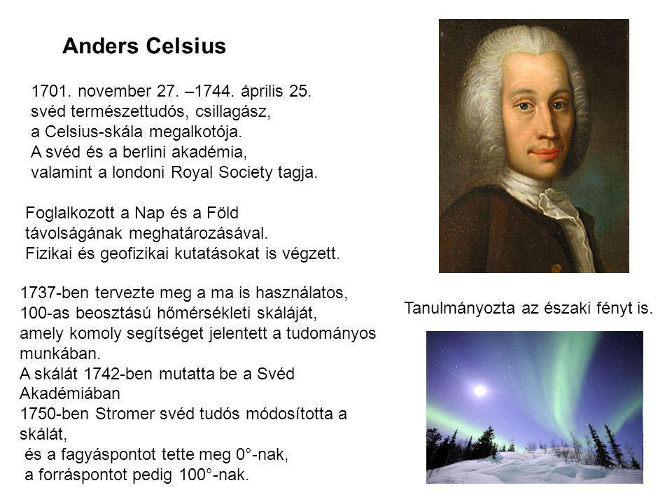 Anders Celsius 1701. november 27. –1744. április 25. svéd természettudós, csillagász, a Celsius-skála megalkotója. A svéd és a berlini akadémia, valam