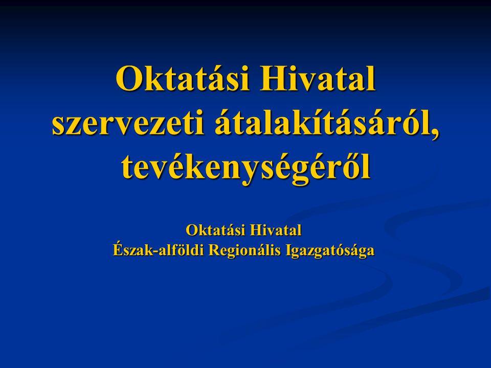Oktatási Hivatal szervezeti átalakításáról, tevékenységéről Oktatási Hivatal Észak-alföldi Regionális Igazgatósága