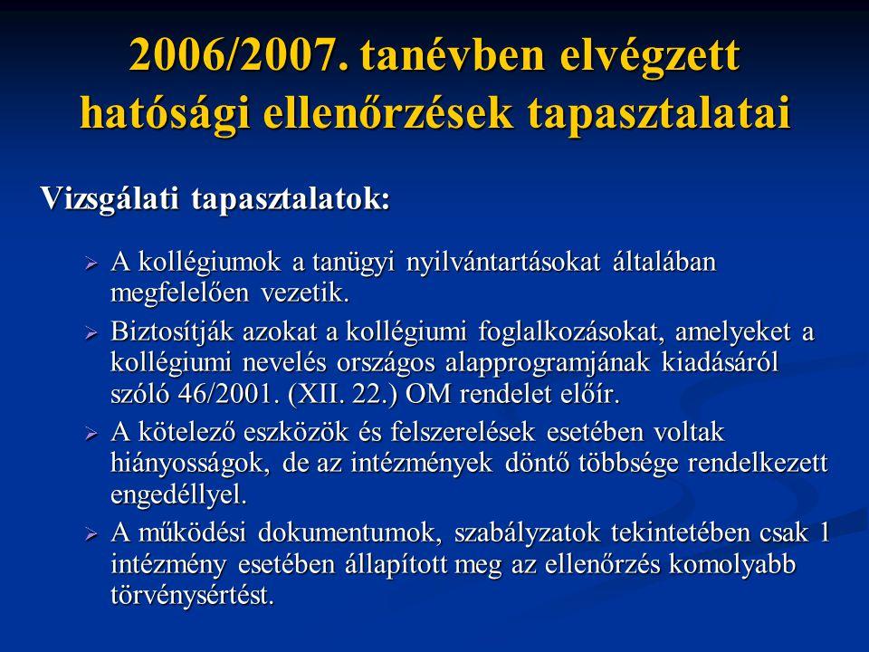 2006/2007. tanévben elvégzett hatósági ellenőrzések tapasztalatai Vizsgálati tapasztalatok:  A kollégiumok a tanügyi nyilvántartásokat általában megf