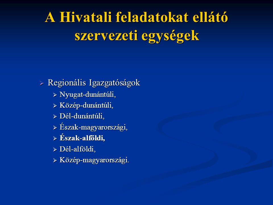 A Hivatali feladatokat ellátó szervezeti egységek  Regionális Igazgatóságok  Nyugat-dunántúli,  Közép-dunántúli,  Dél-dunántúli,  Észak-magyarors