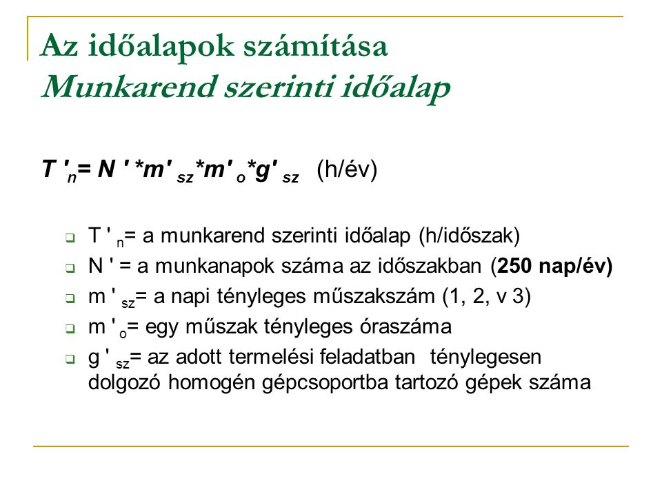Az időalapok számítása Munkarend szerinti időalap T ' n = N ' *m' sz *m' o *g' sz (h/év)  T ' n = a munkarend szerinti időalap (h/időszak)  N ' = a
