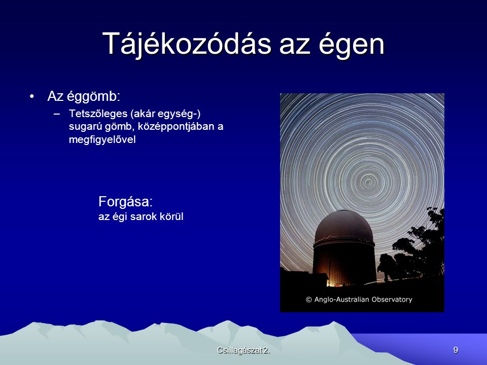 Csillagászat 2.9 Tájékozódás az égen Az éggömb: –Tetszőleges (akár egység-) sugarú gömb, középpontjában a megfigyelővel Forgása: az égi sarok körül