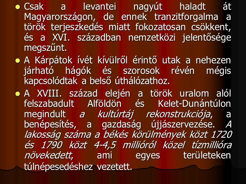 Csak a levantei nagyút haladt át Magyarországon, de ennek tranzitforgalma a török terjeszkedés miatt fokozatosan csökkent, és a XVI.