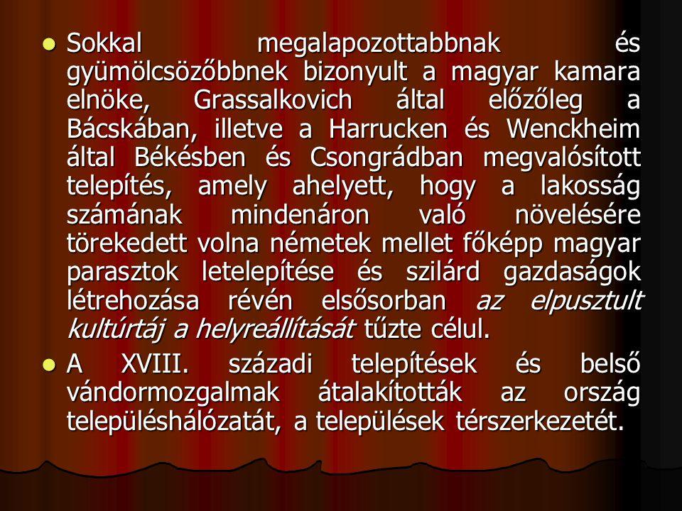 Sokkal megalapozottabbnak és gyümölcsözőbbnek bizonyult a magyar kamara elnöke, Grassalkovich által előzőleg a Bácskában, illetve a Harrucken és Wenckheim által Békésben és Csongrádban megvalósított telepítés, amely ahelyett, hogy a lakosság számának mindenáron való növelésére törekedett volna németek mellet főképp magyar parasztok letelepítése és szilárd gazdaságok létrehozása révén elsősorban az elpusztult kultúrtáj a helyreállítását tűzte célul.