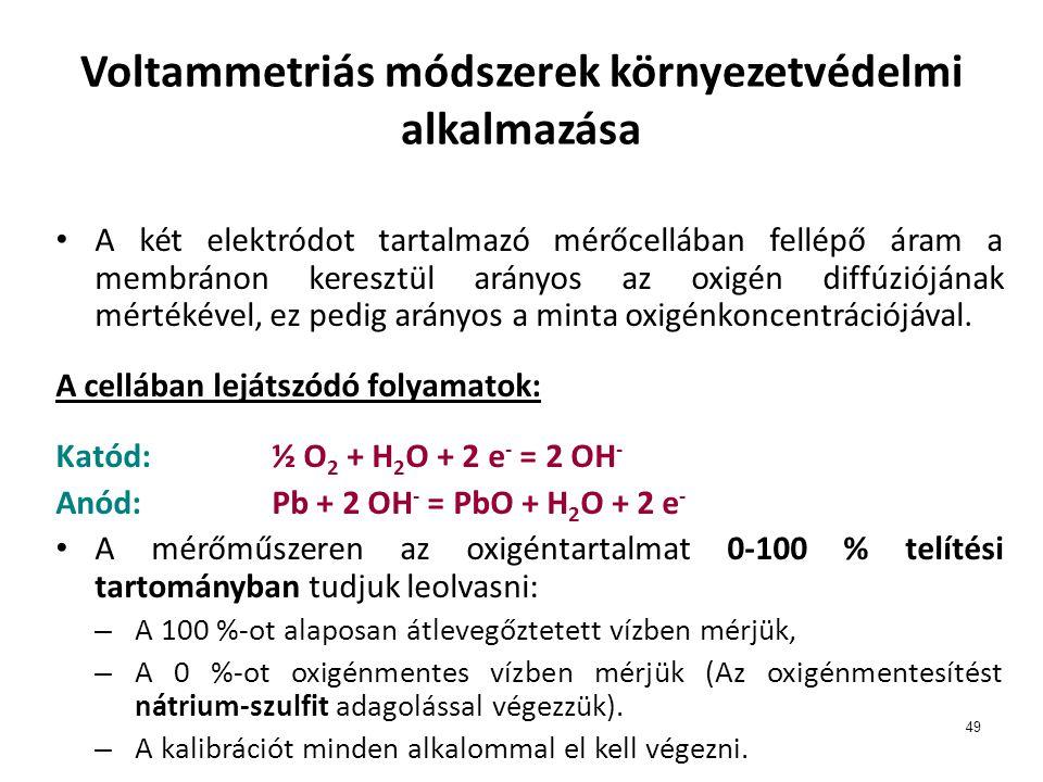 49 Voltammetriás módszerek környezetvédelmi alkalmazása A két elektródot tartalmazó mérőcellában fellépő áram a membránon keresztül arányos az oxigén