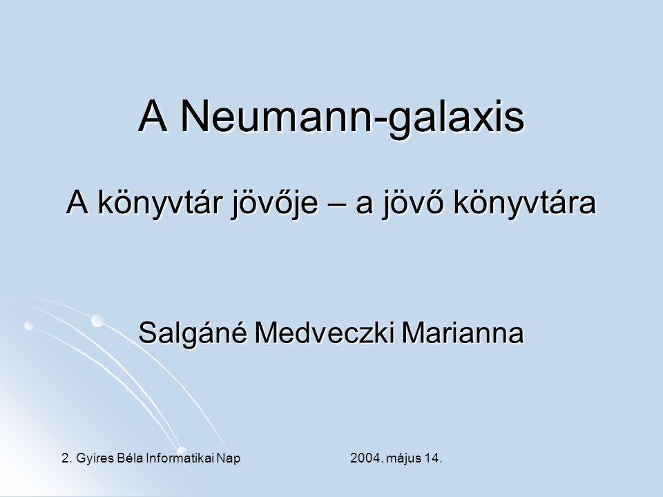 A Neumann-galaxis A könyvtár jövője – a jövő könyvtára Salgáné Medveczki Marianna 2. Gyires Béla Informatikai Nap 2004. május 14.