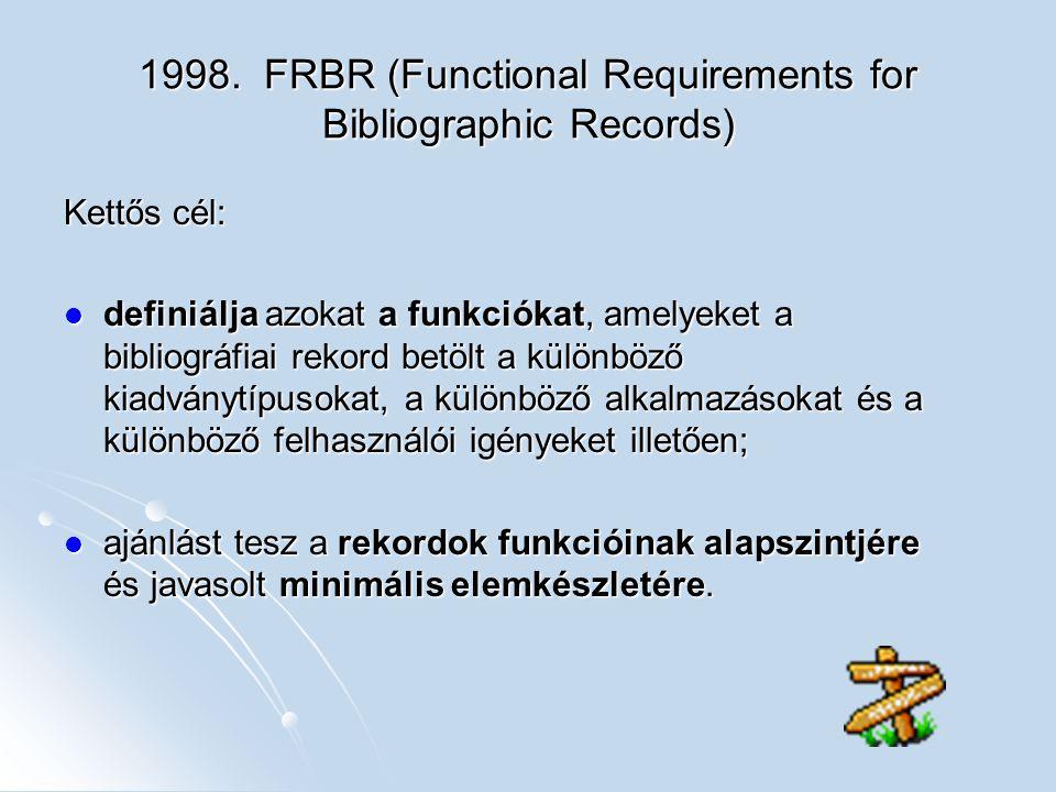 1998. FRBR (Functional Requirements for Bibliographic Records) Kettős cél: definiálja azokat a funkciókat, amelyeket a bibliográfiai rekord betölt a k