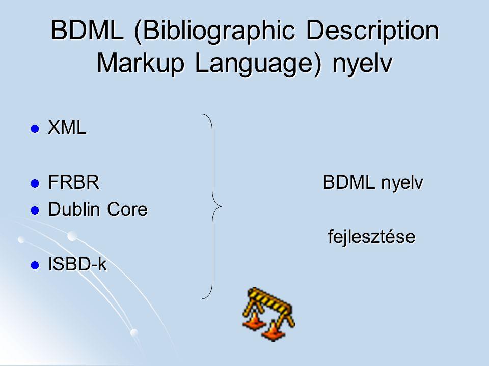 BDML (Bibliographic Description Markup Language) nyelv XML XML FRBRBDML nyelv FRBRBDML nyelv Dublin Core Dublin Core fejlesztése fejlesztése ISBD-k IS