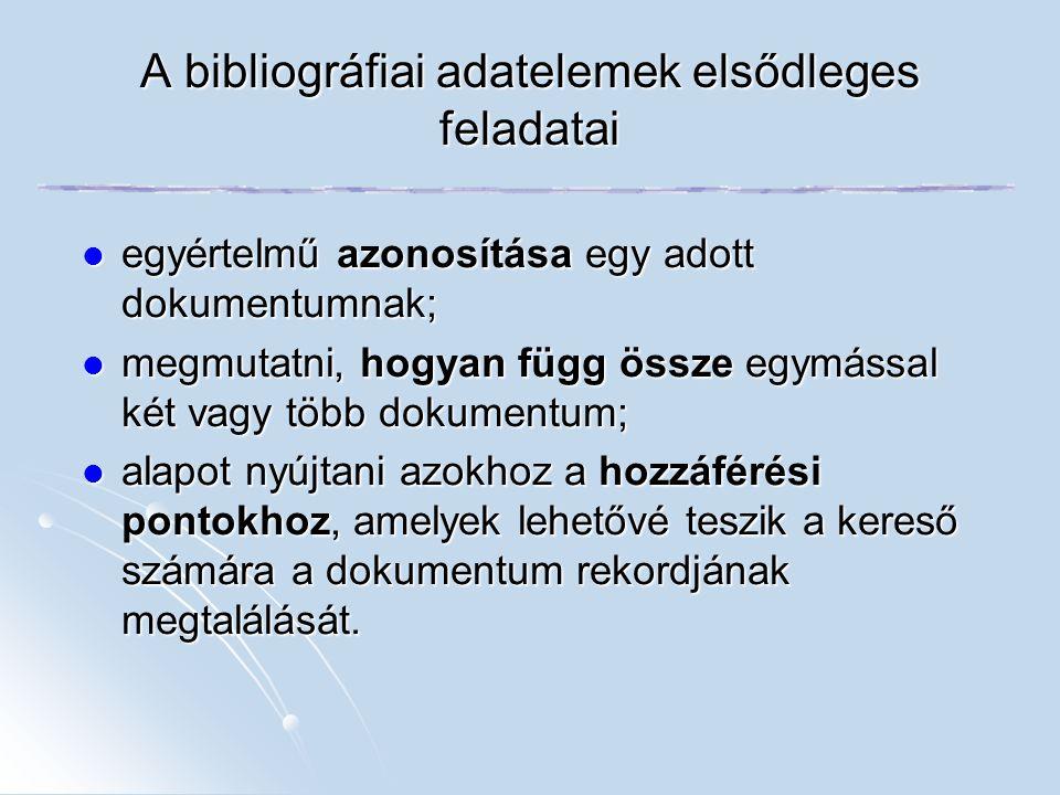 A bibliográfiai adatelemek elsődleges feladatai egyértelmű azonosítása egy adott dokumentumnak; egyértelmű azonosítása egy adott dokumentumnak; megmut