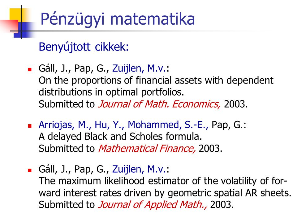Pénzügyi matematika Benyújtott cikkek: Gáll, J., Pap, G., Zuijlen, M.v.: On the proportions of financial assets with dependent distributions in optimal portfolios.
