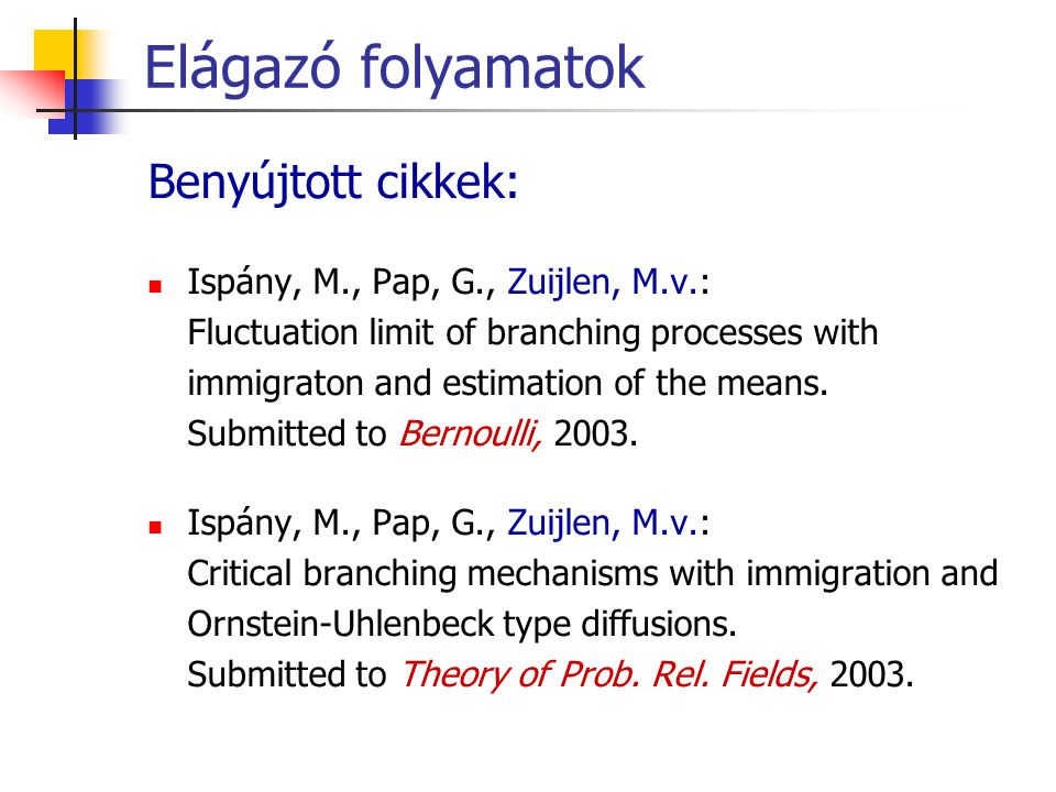Elágazó folyamatok Benyújtott cikkek: Ispány, M., Pap, G., Zuijlen, M.v.: Fluctuation limit of branching processes with immigraton and estimation of t