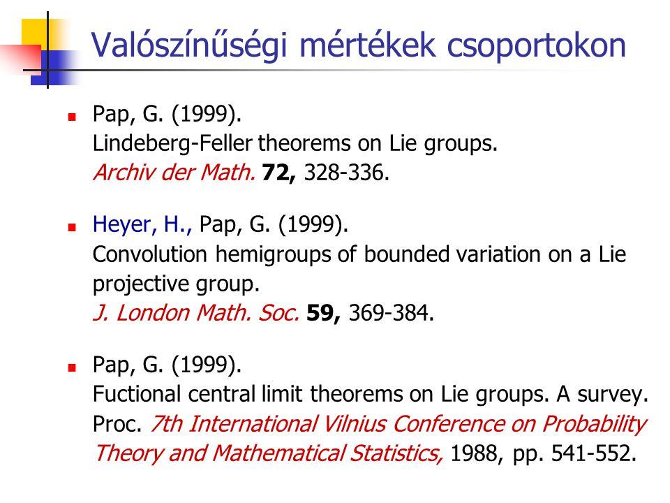 Valószínűségi mértékek csoportokon Pap, G. (1999). Lindeberg-Feller theorems on Lie groups. Archiv der Math. 72, 328-336. Heyer, H., Pap, G. (1999). C