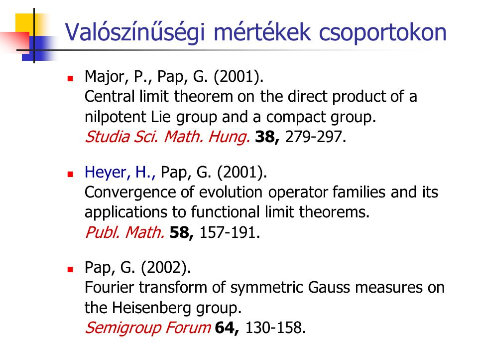 Valószínűségi mértékek csoportokon Major, P., Pap, G. (2001). Central limit theorem on the direct product of a nilpotent Lie group and a compact group