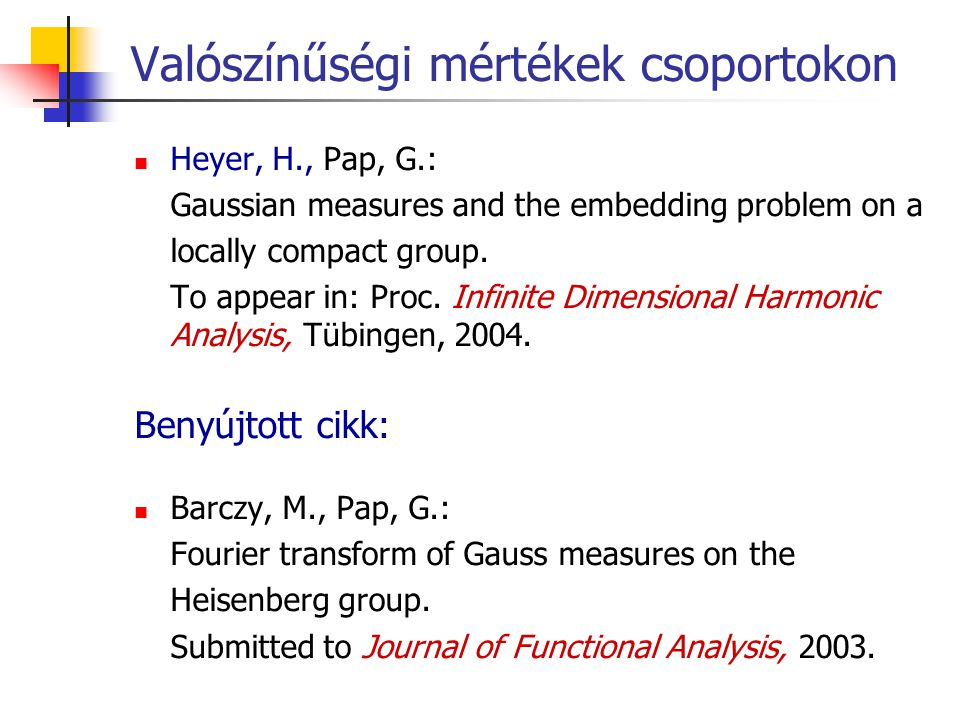 Valószínűségi mértékek csoportokon Heyer, H., Pap, G.: Gaussian measures and the embedding problem on a locally compact group. To appear in: Proc. Inf