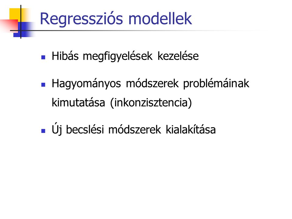 Regressziós modellek Hibás megfigyelések kezelése Hagyományos módszerek problémáinak kimutatása (inkonzisztencia) Új becslési módszerek kialakítása