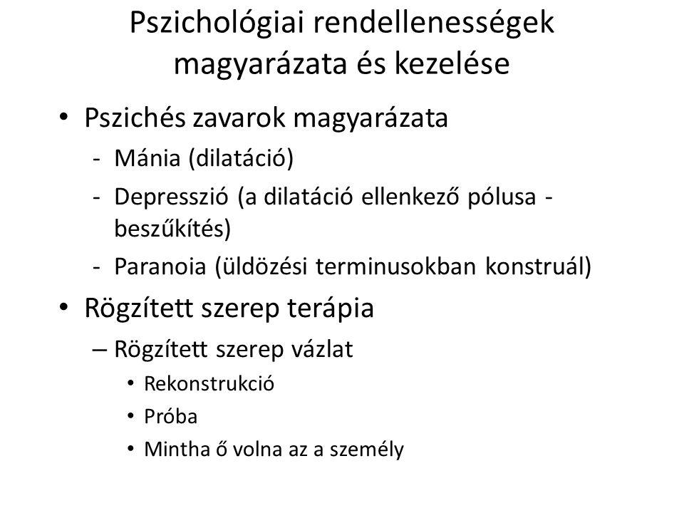 Pszichológiai rendellenességek magyarázata és kezelése Pszichés zavarok magyarázata -Mánia (dilatáció) -Depresszió (a dilatáció ellenkező pólusa - beszűkítés) -Paranoia (üldözési terminusokban konstruál) Rögzített szerep terápia – Rögzített szerep vázlat Rekonstrukció Próba Mintha ő volna az a személy