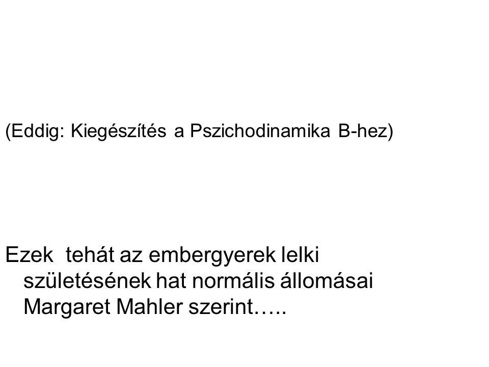 (Eddig: Kiegészítés a Pszichodinamika B-hez) Ezek tehát az embergyerek lelki születésének hat normális állomásai Margaret Mahler szerint…..