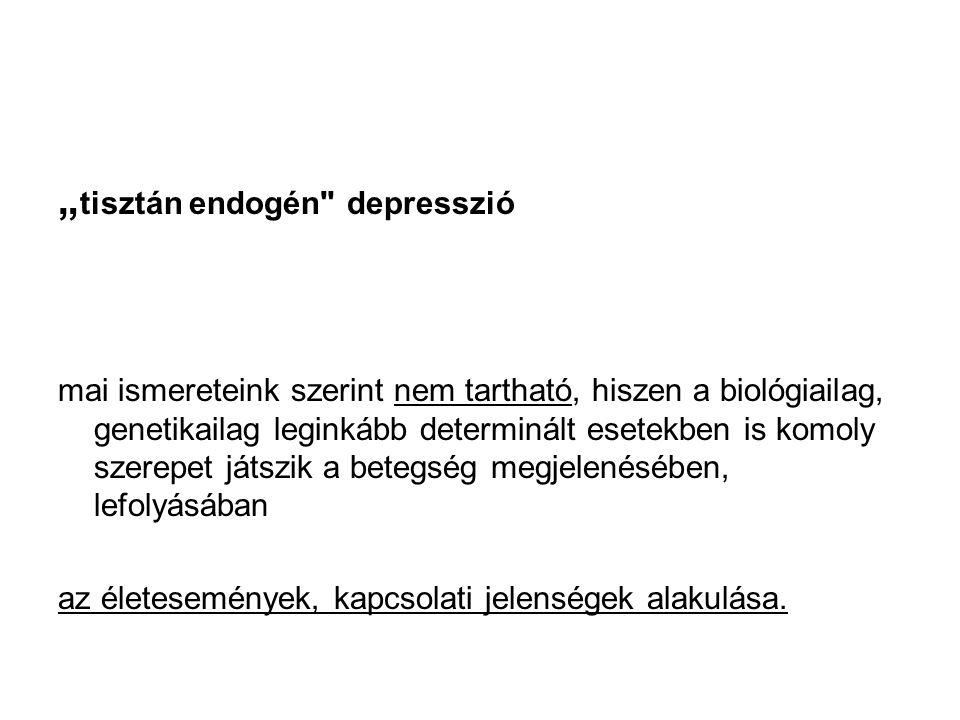 """"""" tisztán endogén depresszió mai ismereteink szerint nem tartható, hiszen a biológiailag, genetikailag leginkább determinált esetekben is komoly szerepet játszik a betegség megjelenésében, lefolyásában az életesemények, kapcsolati jelenségek alakulása."""