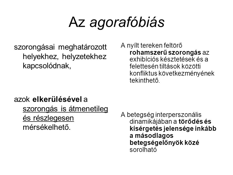 Az agorafóbiás szorongásai meghatározott helyekhez, helyzetekhez kapcsolódnak, azok elkerülésével a szorongás is átmenetileg és részlegesen mérsékelhe