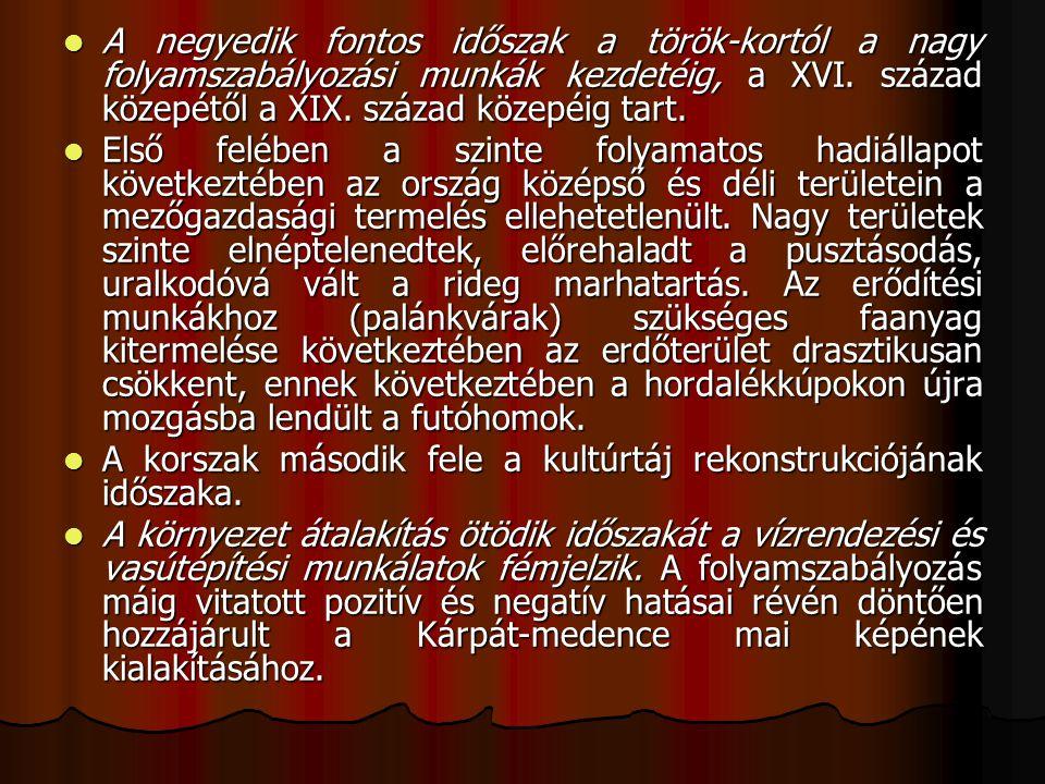 A negyedik fontos időszak a török-kortól a nagy folyamszabályozási munkák kezdetéig, a XVI. század közepétől a XIX. század közepéig tart. A negyedik f