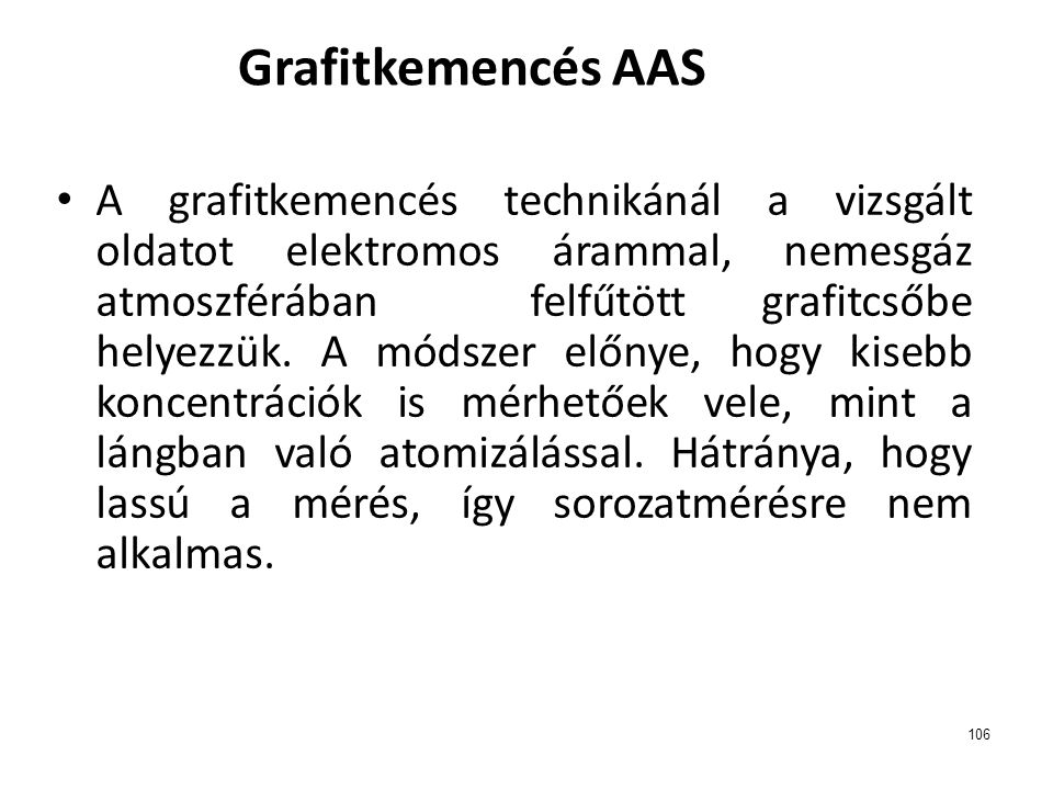 106 Grafitkemencés AAS A grafitkemencés technikánál a vizsgált oldatot elektromos árammal, nemesgáz atmoszférában felfűtött grafitcsőbe helyezzük. A m