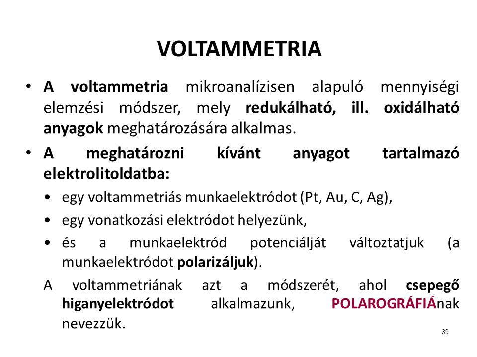 39 VOLTAMMETRIA A voltammetria mikroanalízisen alapuló mennyiségi elemzési módszer, mely redukálható, ill. oxidálható anyagok meghatározására alkalmas
