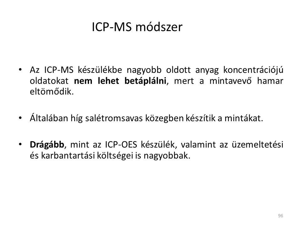 96 ICP-MS módszer Az ICP-MS készülékbe nagyobb oldott anyag koncentrációjú oldatokat nem lehet betáplálni, mert a mintavevő hamar eltömődik. Általában