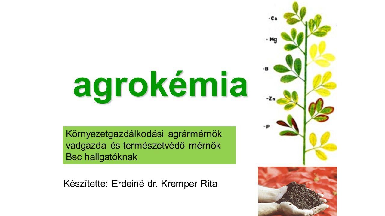 agrokémia Környezetgazdálkodási agrármérnök vadgazda és természetvédő mérnök Bsc hallgatóknak Készítette: Erdeiné dr. Kremper Rita