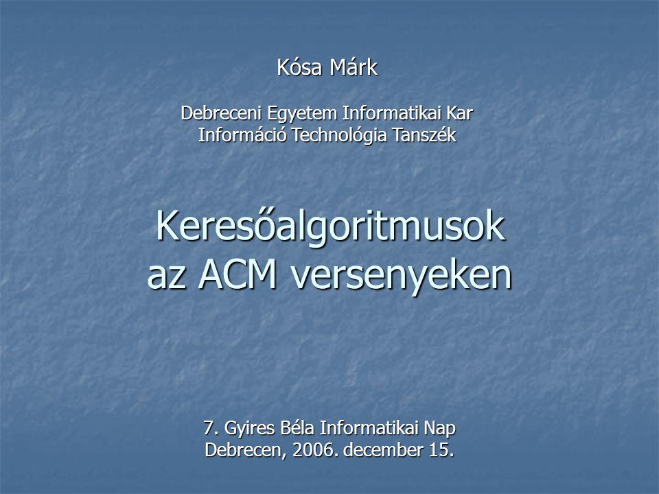 Keresőalgoritmusok az ACM versenyeken 7. Gyires Béla Informatikai Nap Debrecen, 2006. december 15. Kósa Márk Debreceni Egyetem Informatikai Kar Inform