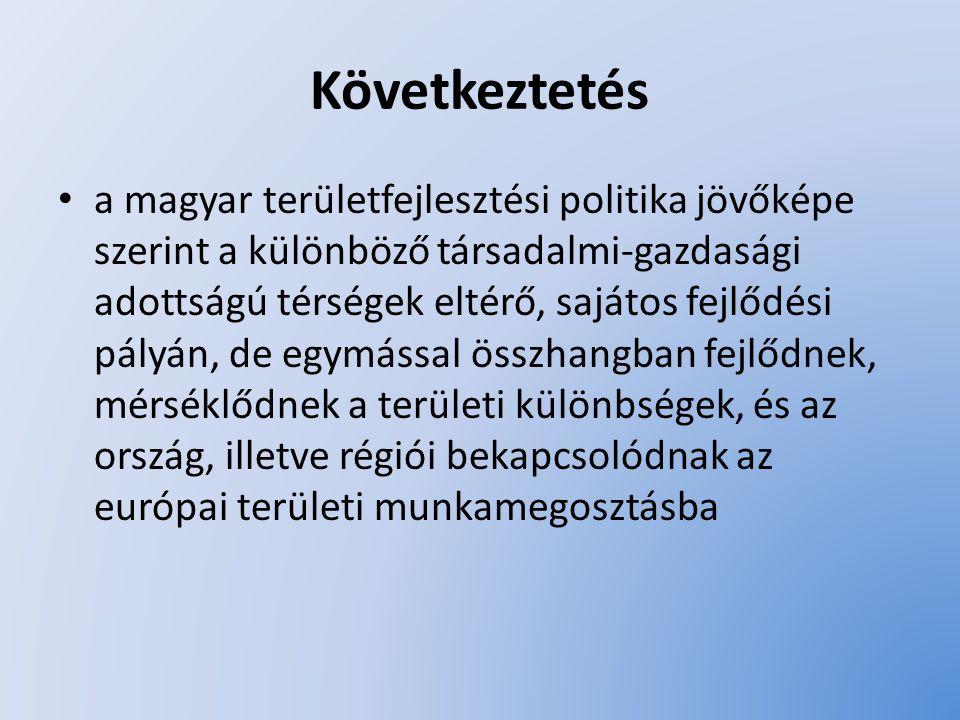Következtetés a magyar területfejlesztési politika jövőképe szerint a különböző társadalmi-gazdasági adottságú térségek eltérő, sajátos fejlődési pály