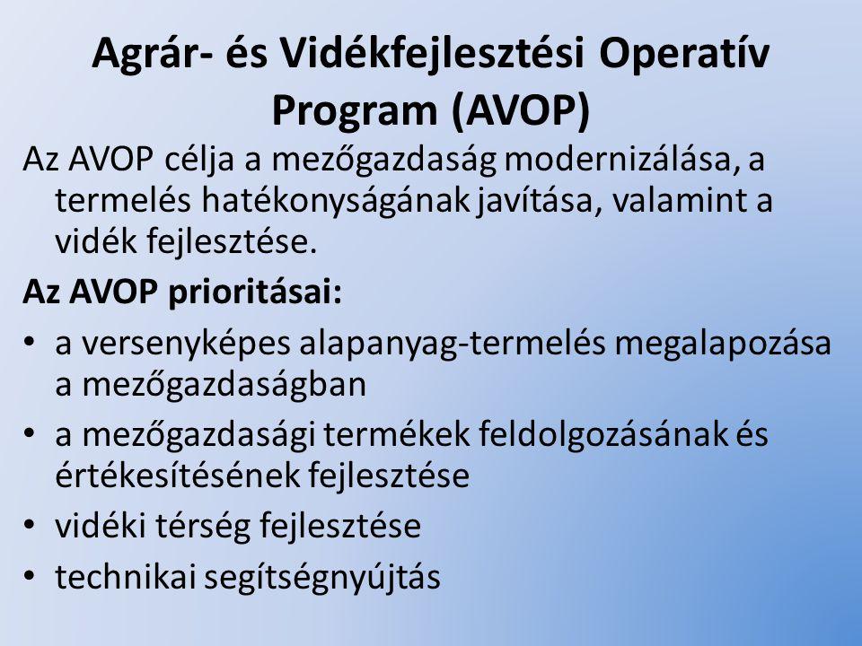 Agrár- és Vidékfejlesztési Operatív Program (AVOP) Az AVOP célja a mezőgazdaság modernizálása, a termelés hatékonyságának javítása, valamint a vidék f