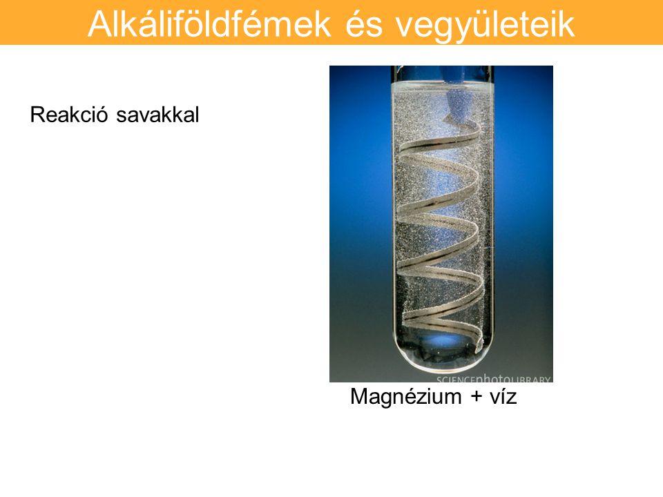 Alkáliföldfémek és vegyületeik Reakció savakkal Magnézium + víz