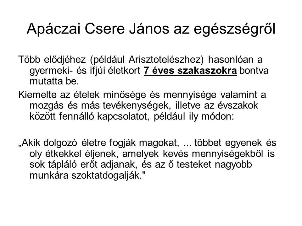 Apáczai Csere János az egészségről Több elődjéhez (például Arisztotelészhez) hasonlóan a gyermeki- és ifjúi életkort 7 éves szakaszokra bontva mutatta be.