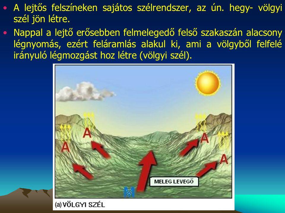 A lejtős felszíneken sajátos szélrendszer, az ún. hegy- völgyi szél jön létre. Nappal a lejtő erősebben felmelegedő felső szakaszán alacsony légnyomás