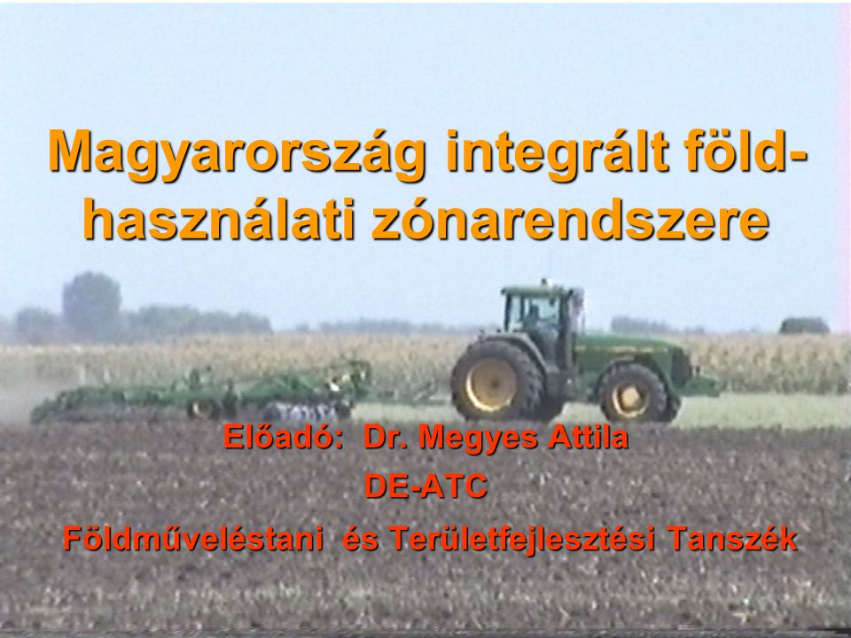 Magyarország integrált föld- használati zónarendszere Előadó: Dr. Megyes Attila DE-ATC Földműveléstani és Területfejlesztési Tanszék Földműveléstani é